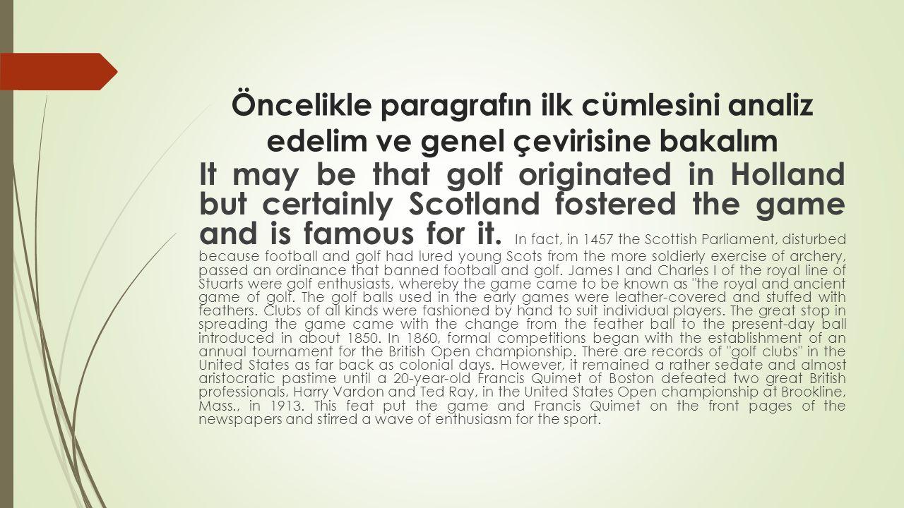 Öncelikle paragrafın ilk cümlesini analiz edelim ve genel çevirisine bakalım It may be that golf originated in Holland but certainly Scotland fostered