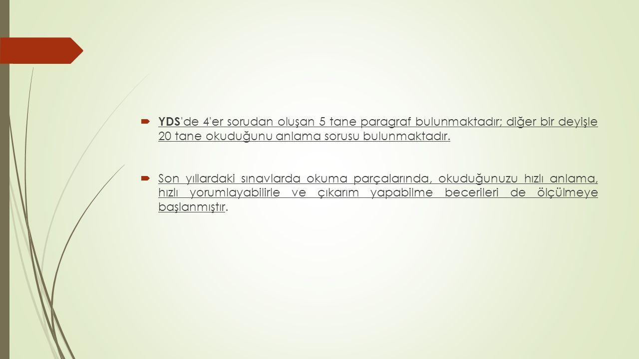 YDS 'de 4'er sorudan oluşan 5 tane paragraf bulunmaktadır; diğer bir deyişle 20 tane okuduğunu anlama sorusu bulunmaktadır.  Son yıllardaki sınavla
