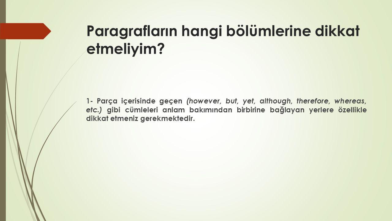 Paragrafların hangi bölümlerine dikkat etmeliyim? 1- Parça içerisinde geçen (however, but, yet, although, therefore, whereas, etc.) gibi cümleleri anl