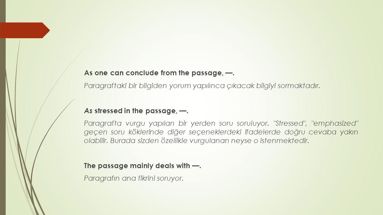 As one can conclude from the passage, —. Paragraftaki bir bilgiden yorum yapılınca çıkacak bilgiyi sormaktadır. As stressed in the passage, —. Paragra