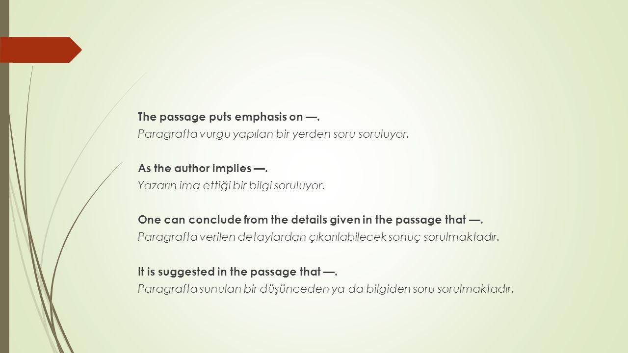 The passage puts emphasis on —. Paragrafta vurgu yapılan bir yerden soru soruluyor. As the author implies —. Yazarın ima ettiği bir bilgi soruluyor. O