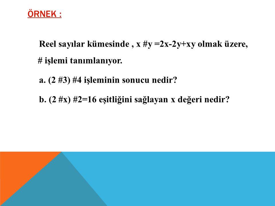 ÖRNEK : Reel sayılar kümesinde, x #y =2x-2y+xy olmak üzere, # işlemi tanımlanıyor.