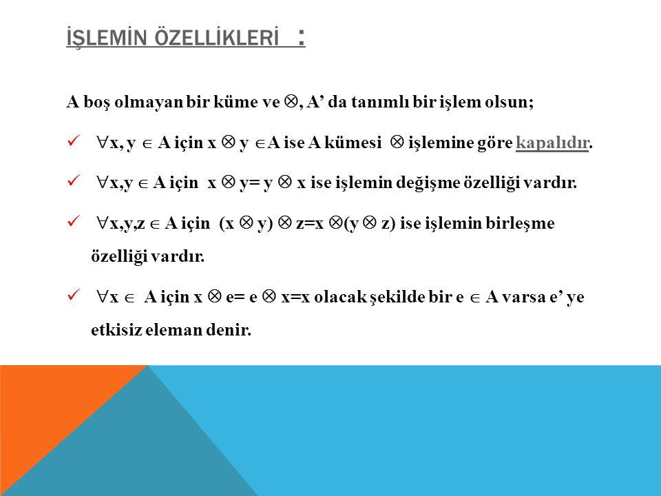 İŞLEMİN ÖZELLİKLERİ : A boş olmayan bir küme ve , A' da tanımlı bir işlem olsun;  x, y  A için x  y  A ise A kümesi  işlemine göre kapalıdır.kapalıdır  x,y  A için x  y= y  x ise işlemin değişme özelliği vardır.