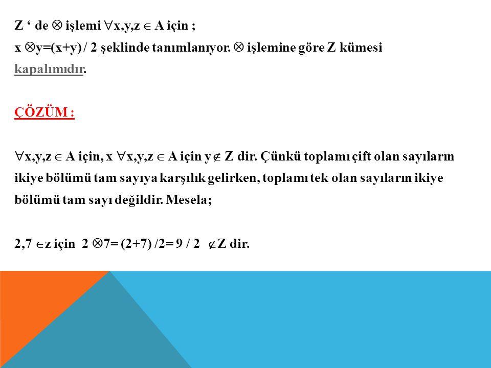 ÖRNEK : Z ' de  işlemi  x,y,z  A için ; x  y=(x+y) / 2 şeklinde tanımlanıyor.