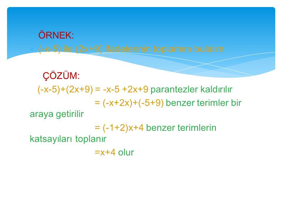  ÖRNEK:  (-x-5) ile (2x+9) ifadelerinin toplamını bulalım ÇÖZÜM: (-x-5)+(2x+9) = -x-5 +2x+9 parantezler kaldırılır = (-x+2x)+(-5+9) benzer terimler