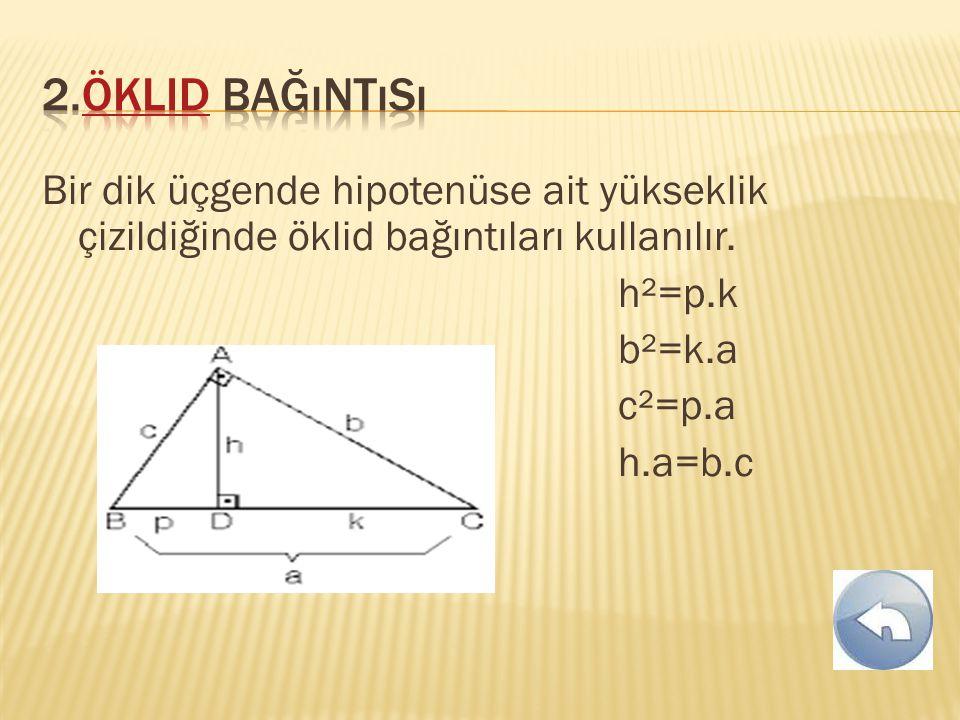 Bir dik üçgende hipotenüse ait yükseklik çizildiğinde öklid bağıntıları kullanılır. h²=p.k b²=k.a c²=p.a h.a=b.c