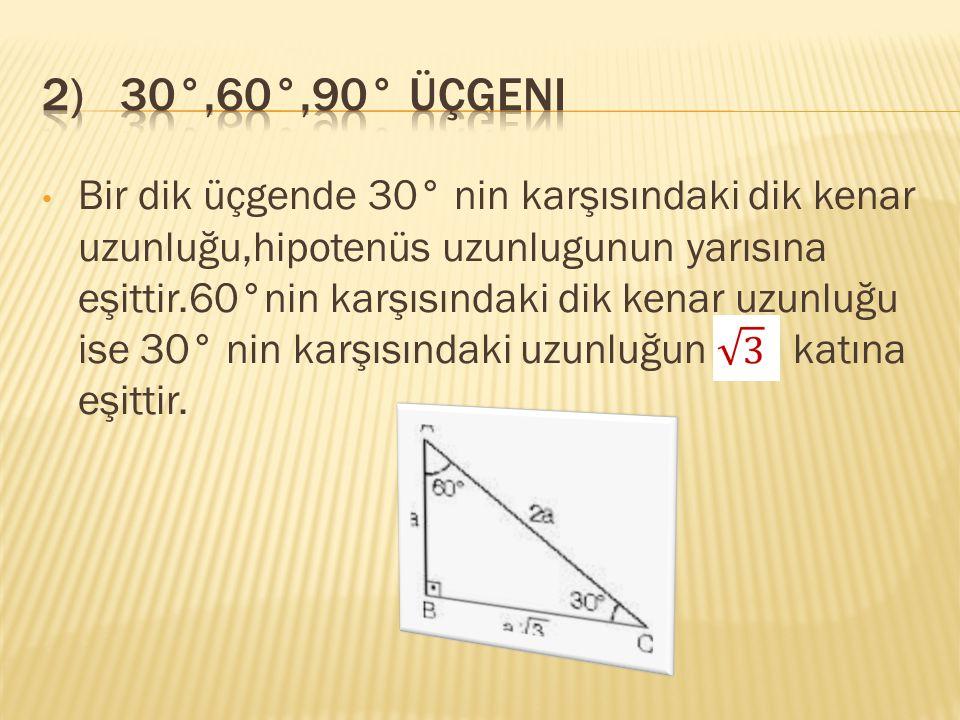 Bir dik üçgende 30° nin karşısındaki dik kenar uzunluğu,hipotenüs uzunlugunun yarısına eşittir.60°nin karşısındaki dik kenar uzunluğu ise 30° nin karş