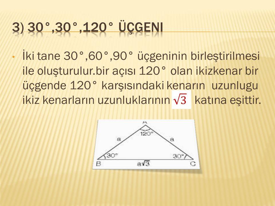 İki tane 30°,60°,90° üçgeninin birleştirilmesi ile oluşturulur.bir açısı 120° olan ikizkenar bir üçgende 120° karşısındaki kenarın uzunlugu ikiz kenar