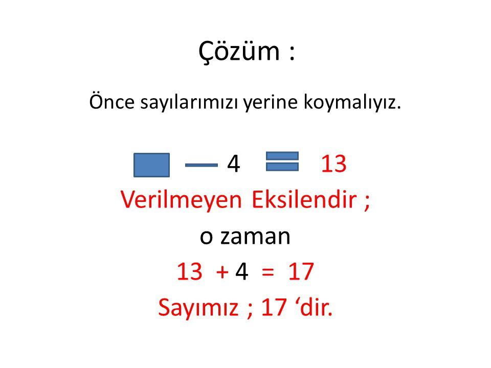 Çözüm : Önce sayılarımızı yerine koymalıyız. 4 13 Verilmeyen Eksilendir ; o zaman 13+ 4 = 17 Sayımız ; 17 'dir.