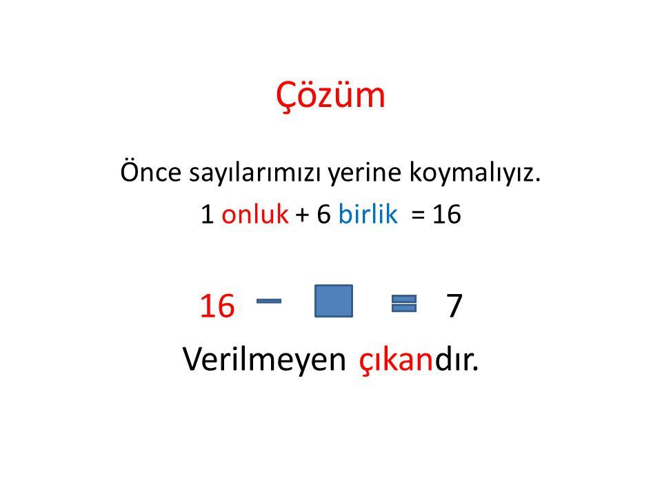 Çözüm Önce sayılarımızı yerine koymalıyız. 1 onluk + 6 birlik = 16 16 7 Verilmeyen çıkandır.
