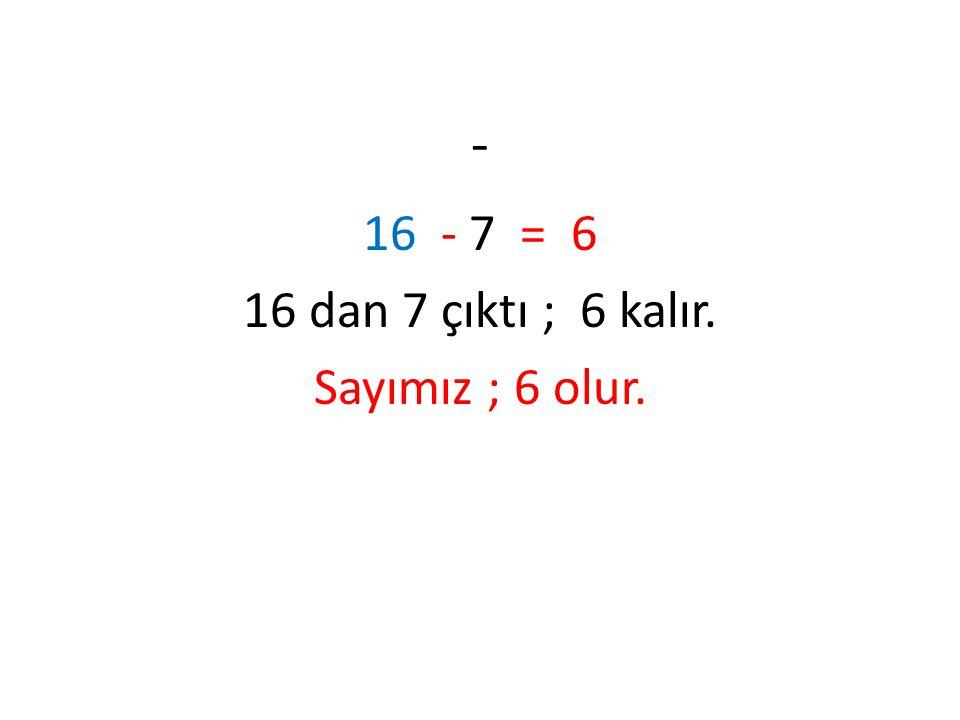 - 16 - 7 = 6 16 dan 7 çıktı ; 6 kalır. Sayımız ; 6 olur.