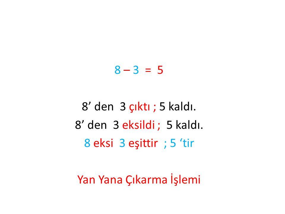 8 – 3 = 5 8' den 3 çıktı ; 5 kaldı. 8' den 3 eksildi ; 5 kaldı. 8 eksi 3 eşittir ; 5 'tir Yan Yana Çıkarma İşlemi