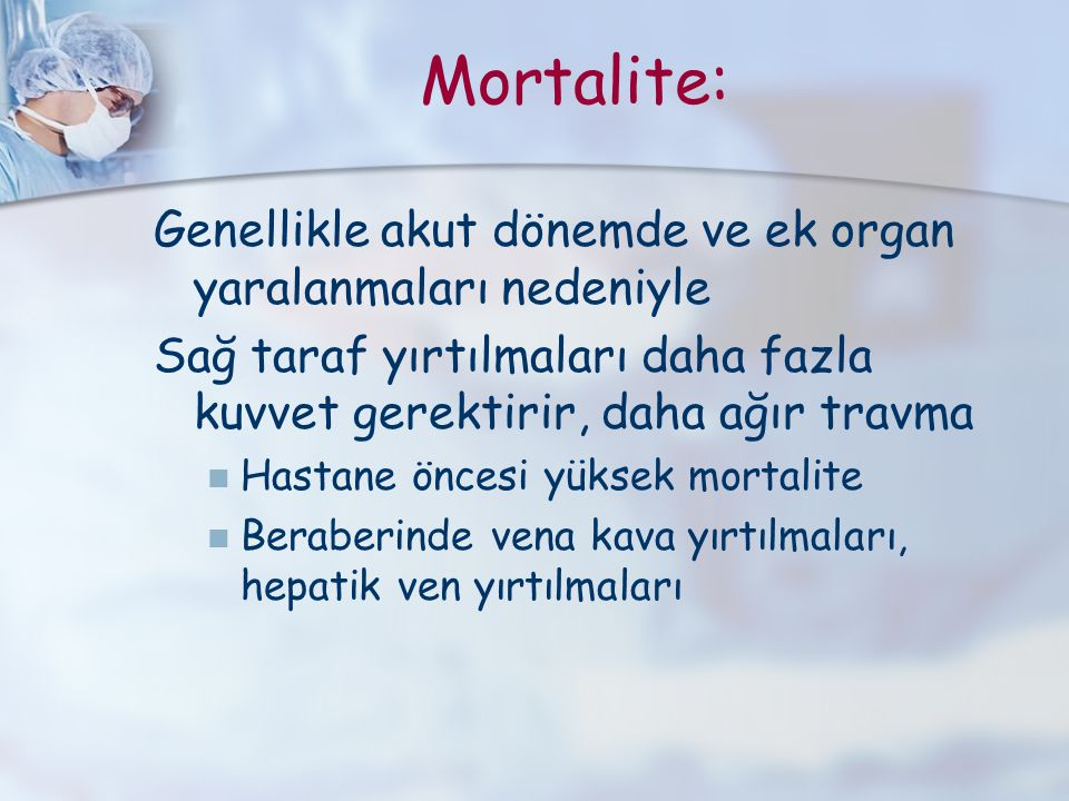 Mortalite: Genellikle akut dönemde ve ek organ yaralanmaları nedeniyle Sağ taraf yırtılmaları daha fazla kuvvet gerektirir, daha ağır travma Hastane ö