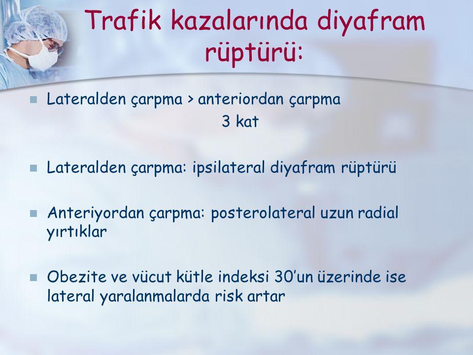 Trafik kazalarında diyafram rüptürü: Lateralden çarpma > anteriordan çarpma 3 kat Lateralden çarpma: ipsilateral diyafram rüptürü Anteriyordan çarpma: