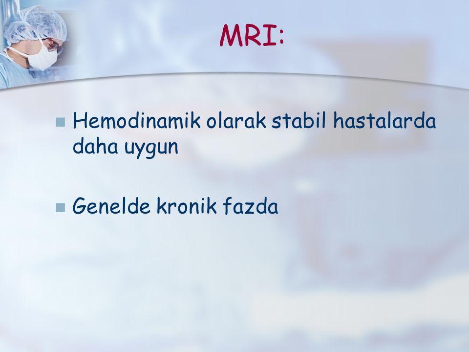 MRI: Hemodinamik olarak stabil hastalarda daha uygun Genelde kronik fazda