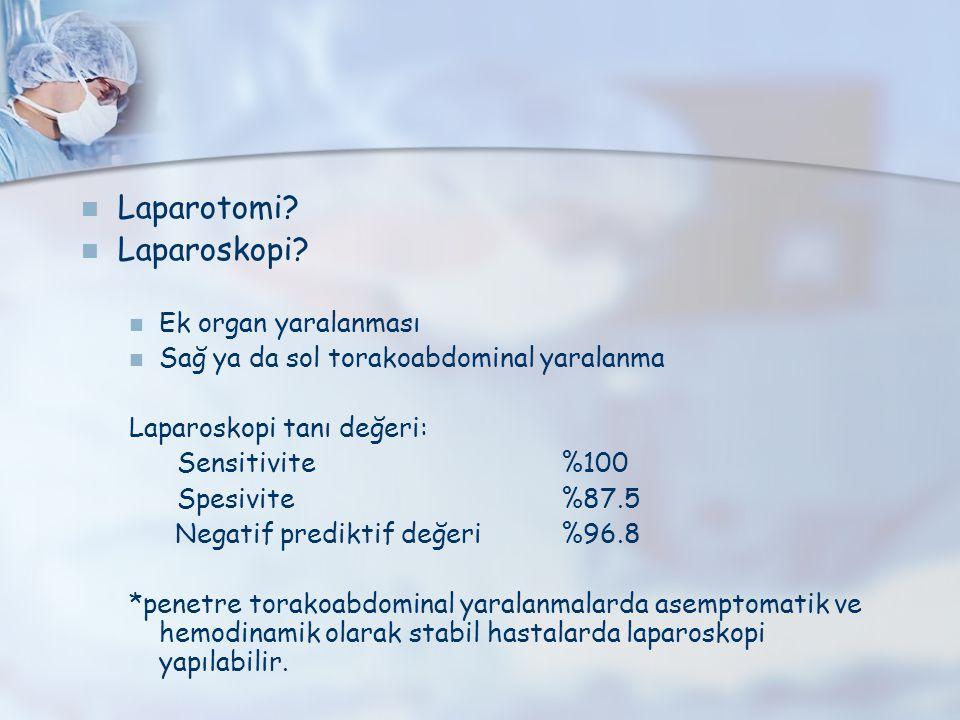 Laparotomi? Laparoskopi? Ek organ yaralanması Sağ ya da sol torakoabdominal yaralanma Laparoskopi tanı değeri: Sensitivite%100 Spesivite%87.5 Negatif