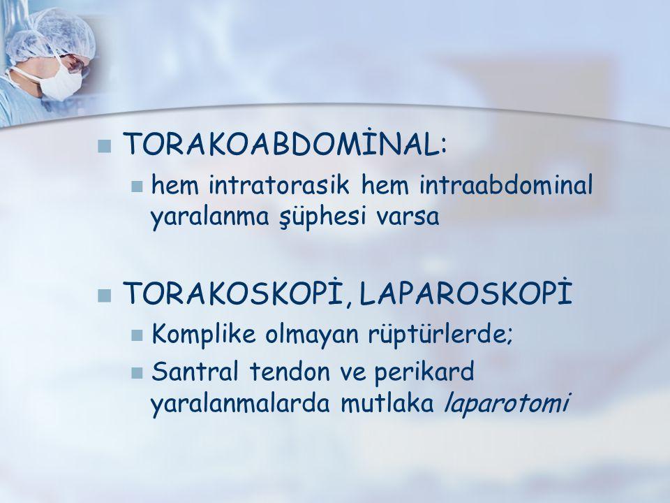 TORAKOABDOMİNAL: hem intratorasik hem intraabdominal yaralanma şüphesi varsa TORAKOSKOPİ, LAPAROSKOPİ Komplike olmayan rüptürlerde; Santral tendon ve