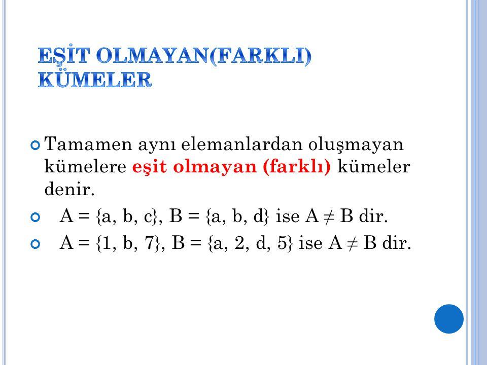 Tamamen aynı elemanlardan oluşmayan kümelere eşit olmayan (farklı) kümeler denir. A = {a, b, c}, B = {a, b, d} ise A ≠ B dir. A = {1, b, 7}, B = {a, 2