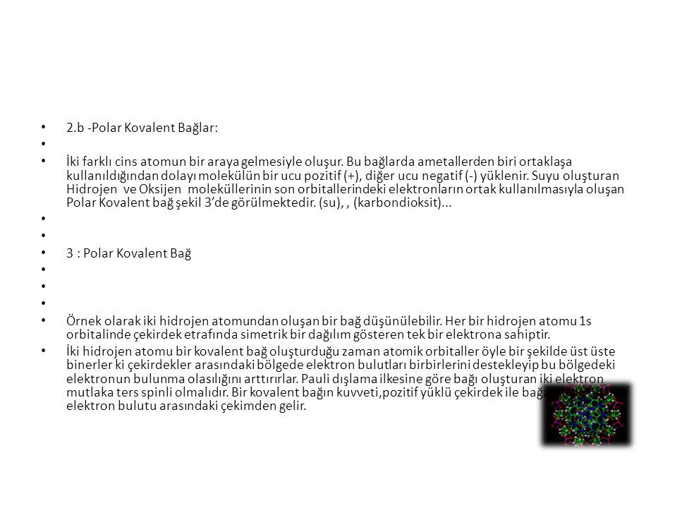 2.b -Polar Kovalent Bağlar: İki farklı cins atomun bir araya gelmesiyle oluşur. Bu bağlarda ametallerden biri ortaklaşa kullanıldığından dolayı molekü