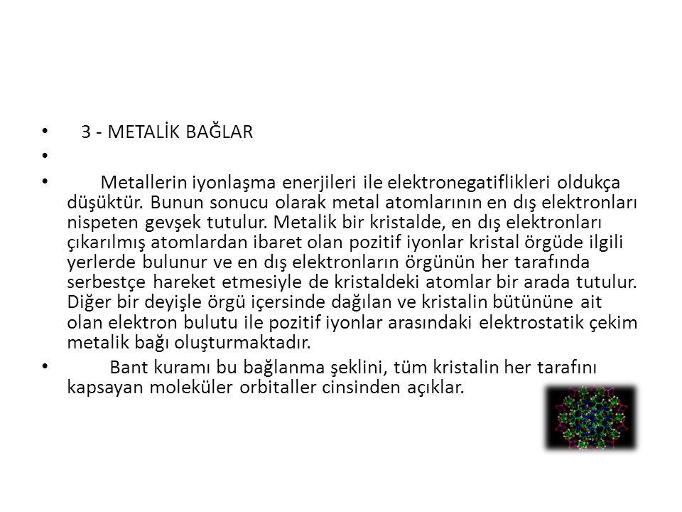 3 - METALİK BAĞLAR Metallerin iyonlaşma enerjileri ile elektronegatiflikleri oldukça düşüktür. Bunun sonucu olarak metal atomlarının en dış elektronla