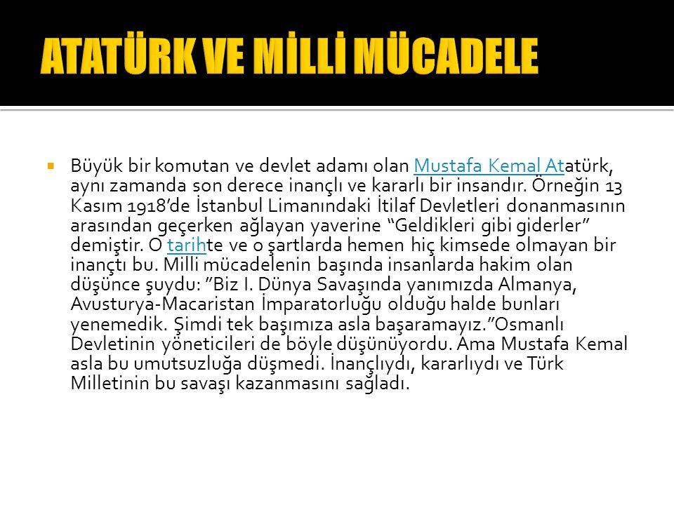  Büyük bir komutan ve devlet adamı olan Mustafa Kemal Atatürk, aynı zamanda son derece inançlı ve kararlı bir insandır. Örneğin 13 Kasım 1918'de İsta