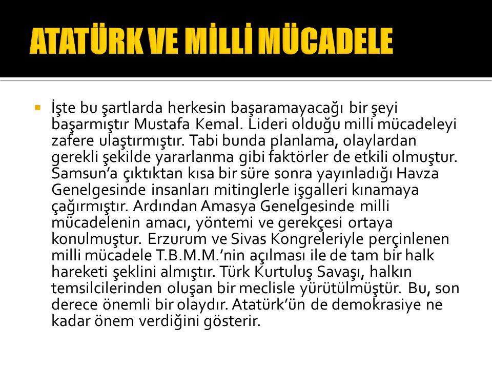  İşte bu şartlarda herkesin başaramayacağı bir şeyi başarmıştır Mustafa Kemal. Lideri olduğu milli mücadeleyi zafere ulaştırmıştır. Tabi bunda planla