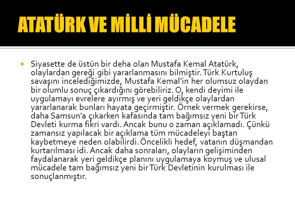  Siyasette de üstün bir deha olan Mustafa Kemal Atatürk, olaylardan gereği gibi yararlanmasını bilmiştir.