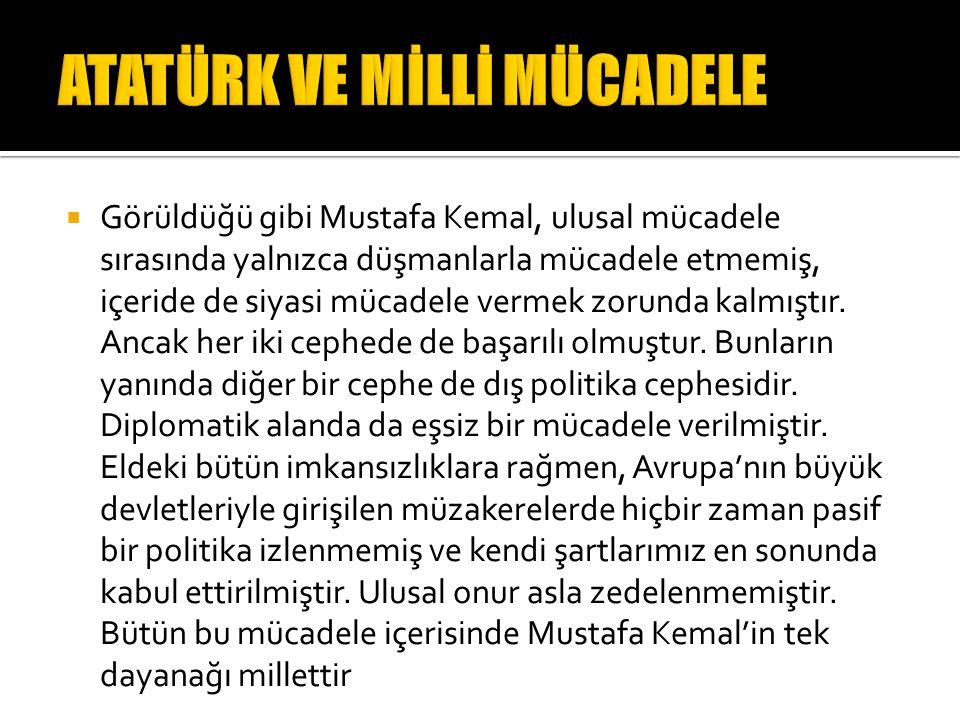  Görüldüğü gibi Mustafa Kemal, ulusal mücadele sırasında yalnızca düşmanlarla mücadele etmemiş, içeride de siyasi mücadele vermek zorunda kalmıştır.
