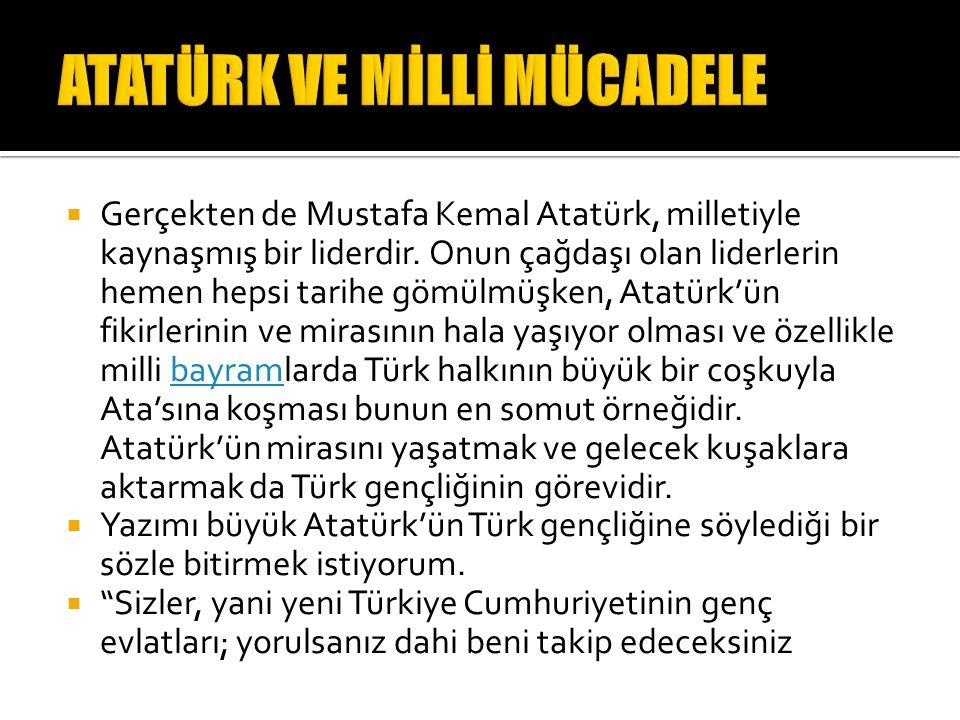  Gerçekten de Mustafa Kemal Atatürk, milletiyle kaynaşmış bir liderdir. Onun çağdaşı olan liderlerin hemen hepsi tarihe gömülmüşken, Atatürk'ün fikir