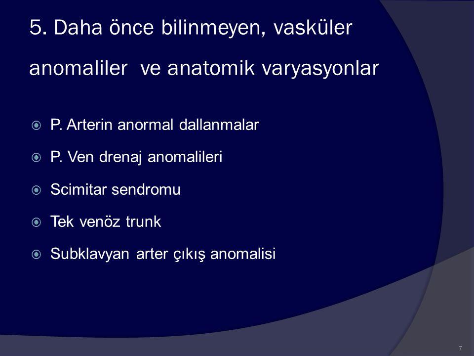 5. Daha önce bilinmeyen, vasküler anomaliler ve anatomik varyasyonlar  P. Arterin anormal dallanmalar  P. Ven drenaj anomalileri  Scimitar sendromu