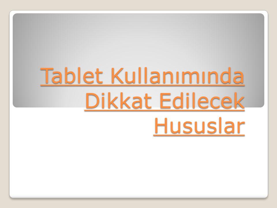 Tablet Kullanımında Dikkat Edilecek Hususlar