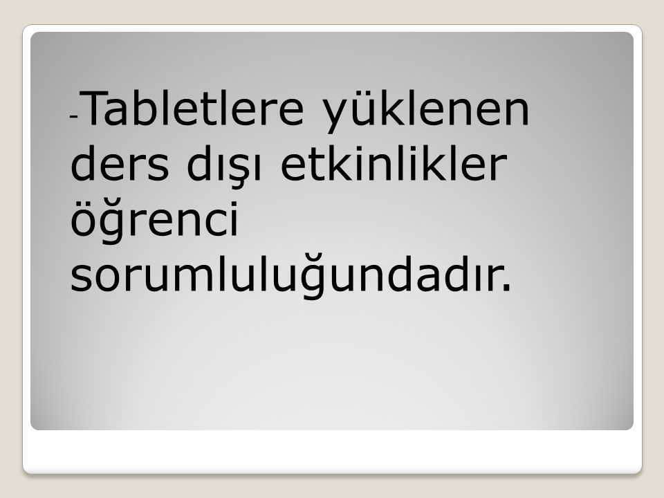 - Tabletlere yüklenen ders dışı etkinlikler öğrenci sorumluluğundadır.