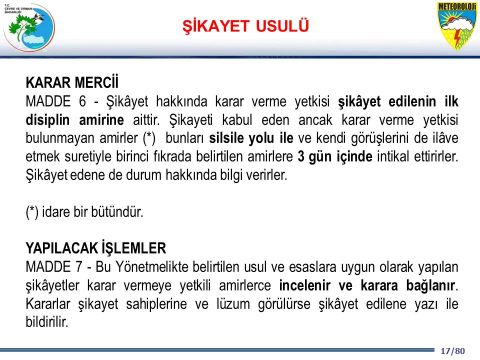 17/80 2001 2003 2009- 2012 KARAR MERCİİ MADDE 6 - Şikâyet hakkında karar verme yetkisi şikâyet edilenin ilk disiplin amirine aittir. Şikayeti kabul ed