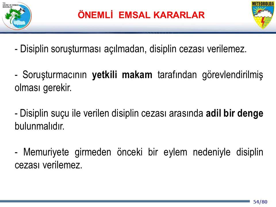 54/80 2001 2003 2009- 2012 - Disiplin soruşturması açılmadan, disiplin cezası verilemez. - Soruşturmacının yetkili makam tarafından görevlendirilmiş o
