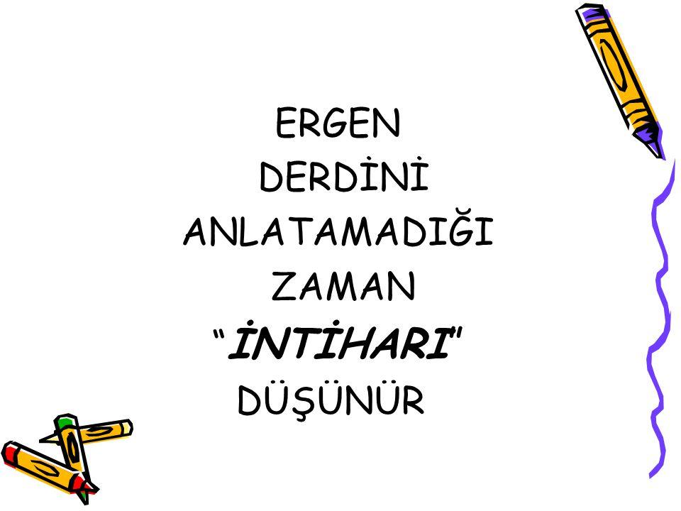 """ERGEN DERDİNİ ANLATAMADIĞI ZAMAN """" İNTİHARI"""" DÜŞÜNÜR"""