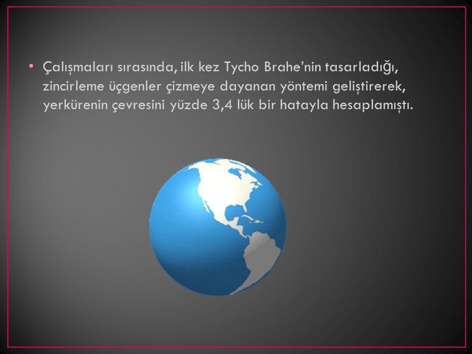 Çalışmaları sırasında, ilk kez Tycho Brahe'nin tasarladı ğ ı, zincirleme üçgenler çizmeye dayanan yöntemi geliştirerek, yerkürenin çevresini yüzde 3,4