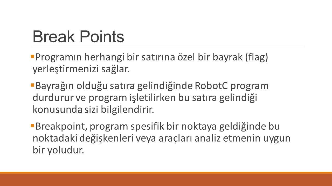 Break Points  Programın herhangi bir satırına özel bir bayrak (flag) yerleştirmenizi sağlar.  Bayrağın olduğu satıra gelindiğinde RobotC program dur