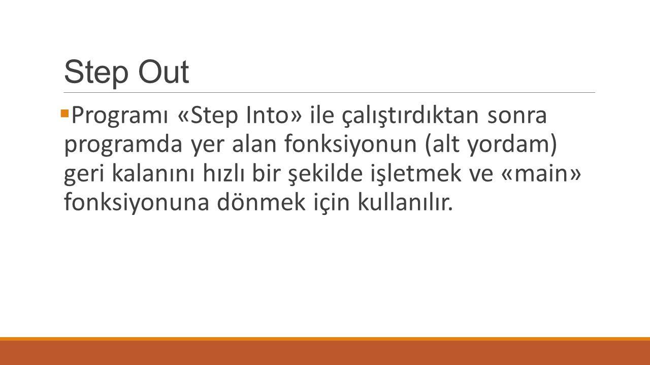 Step Out  Programı «Step Into» ile çalıştırdıktan sonra programda yer alan fonksiyonun (alt yordam) geri kalanını hızlı bir şekilde işletmek ve «main