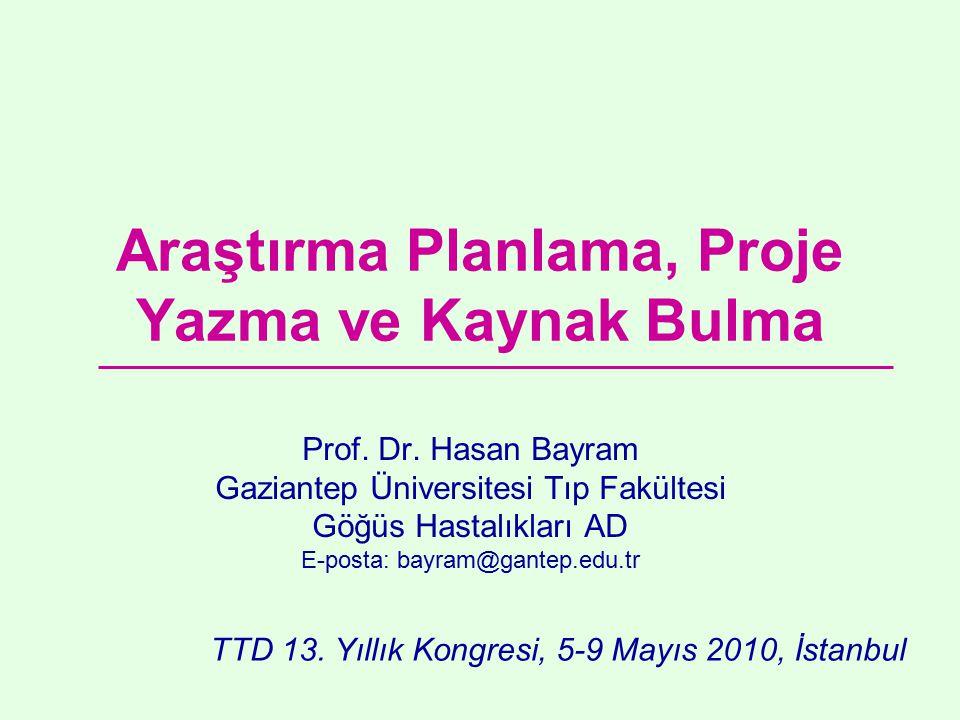 Araştırma Planlama, Proje Yazma ve Kaynak Bulma Prof. Dr. Hasan Bayram Gaziantep Üniversitesi Tıp Fakültesi Göğüs Hastalıkları AD E-posta: bayram@gant