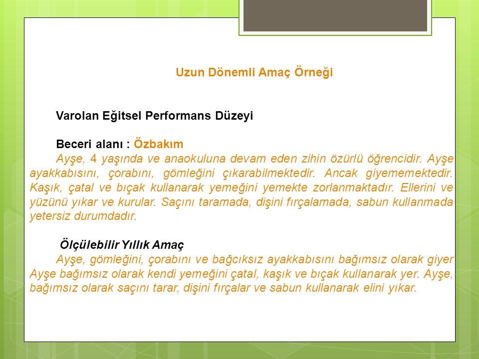 Uzun Dönemli Amaç Örneği Varolan Eğitsel Performans Düzeyi Beceri alanı : Özbakım Ayşe, 4 yaşında ve anaokuluna devam eden zihin özürlü öğrencidir.
