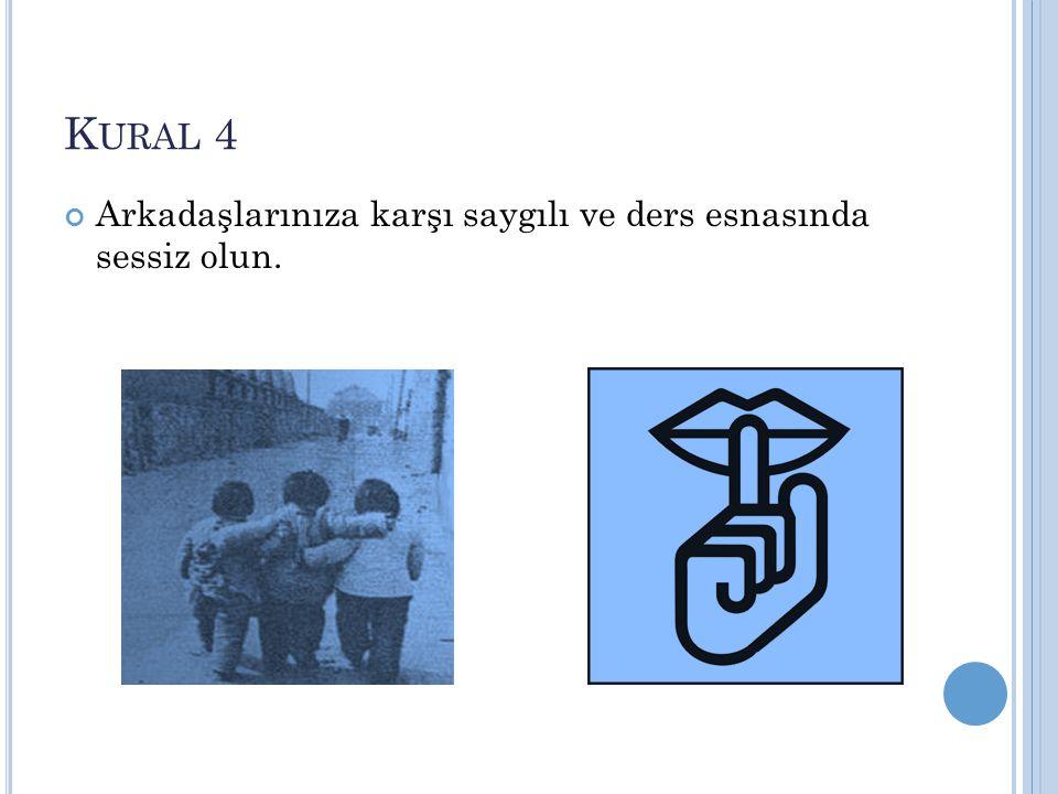 K URAL 4 Arkadaşlarınıza karşı saygılı ve ders esnasında sessiz olun.