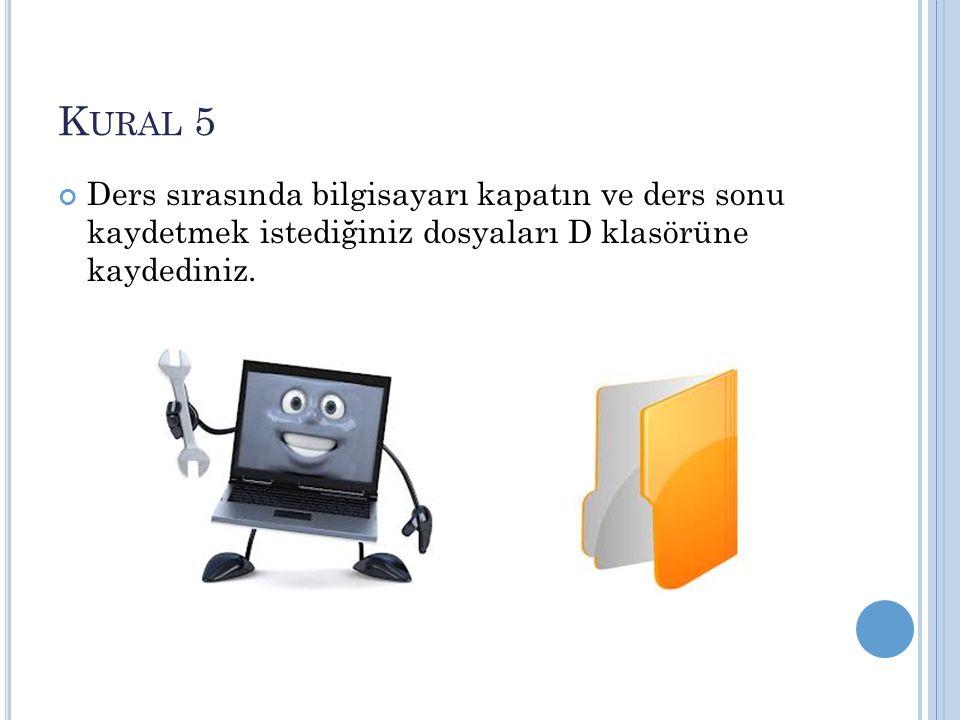 K URAL 5 Ders sırasında bilgisayarı kapatın ve ders sonu kaydetmek istediğiniz dosyaları D klasörüne kaydediniz.