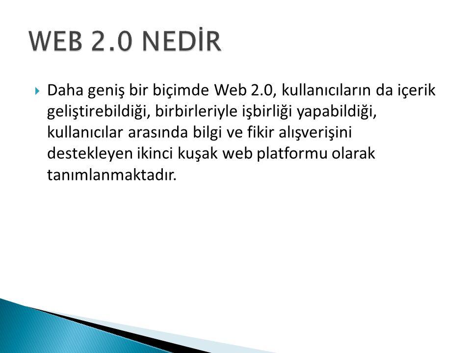  Daha geniş bir biçimde Web 2.0, kullanıcıların da içerik geliştirebildiği, birbirleriyle işbirliği yapabildiği, kullanıcılar arasında bilgi ve fikir alışverişini destekleyen ikinci kuşak web platformu olarak tanımlanmaktadır.