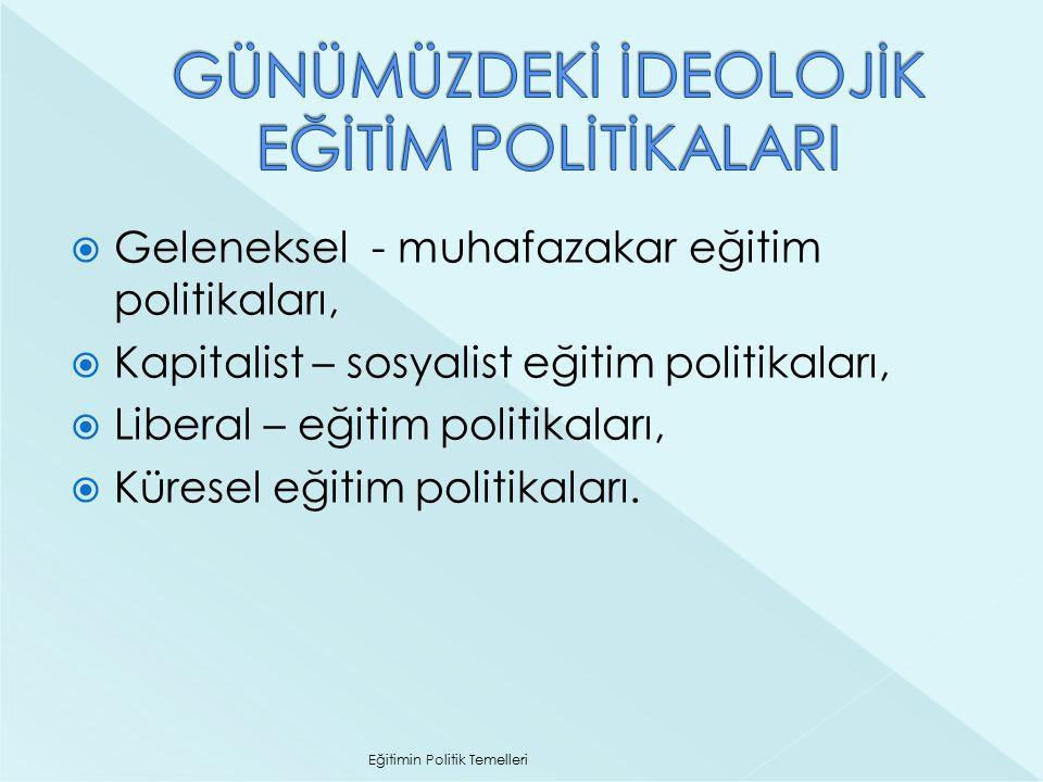  Geleneksel - muhafazakar eğitim politikaları,  Kapitalist – sosyalist eğitim politikaları,  Liberal – eğitim politikaları,  Küresel eğitim politi