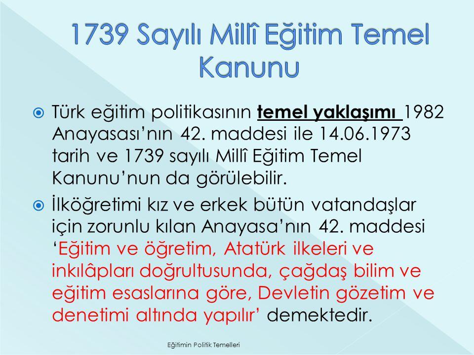  Türk eğitim politikasının temel yaklaşımı 1982 Anayasası'nın 42. maddesi ile 14.06.1973 tarih ve 1739 sayılı Millî Eğitim Temel Kanunu'nun da görüle
