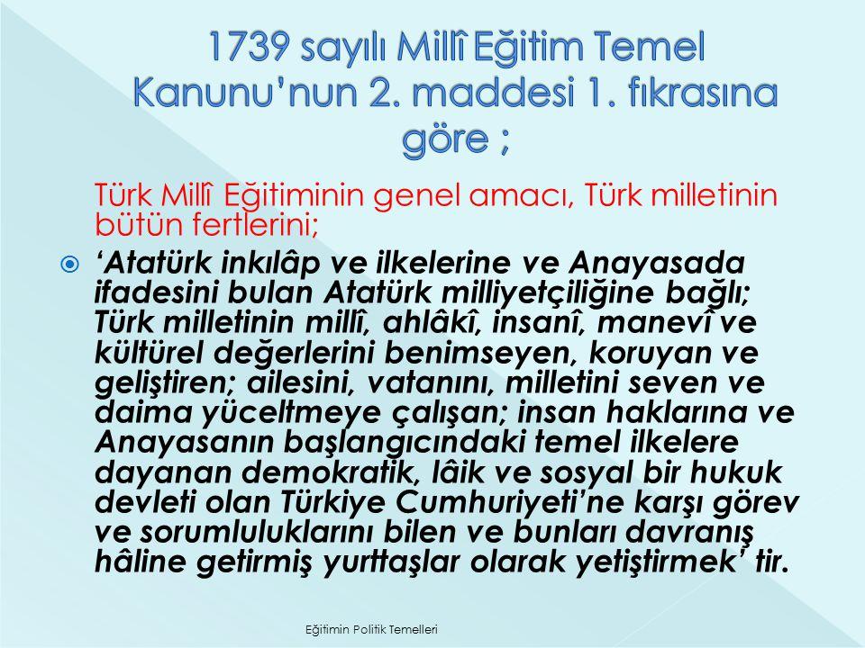 Türk Millî Eğitiminin genel amacı, Türk milletinin bütün fertlerini;  'Atatürk inkılâp ve ilkelerine ve Anayasada ifadesini bulan Atatürk milliyetçil