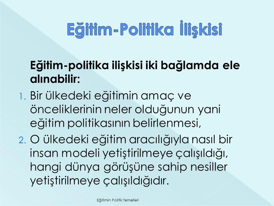 Eğitim-politika ilişkisi iki bağlamda ele alınabilir: 1. Bir ülkedeki eğitimin amaç ve önceliklerinin neler olduğunun yani eğitim politikasının belirl