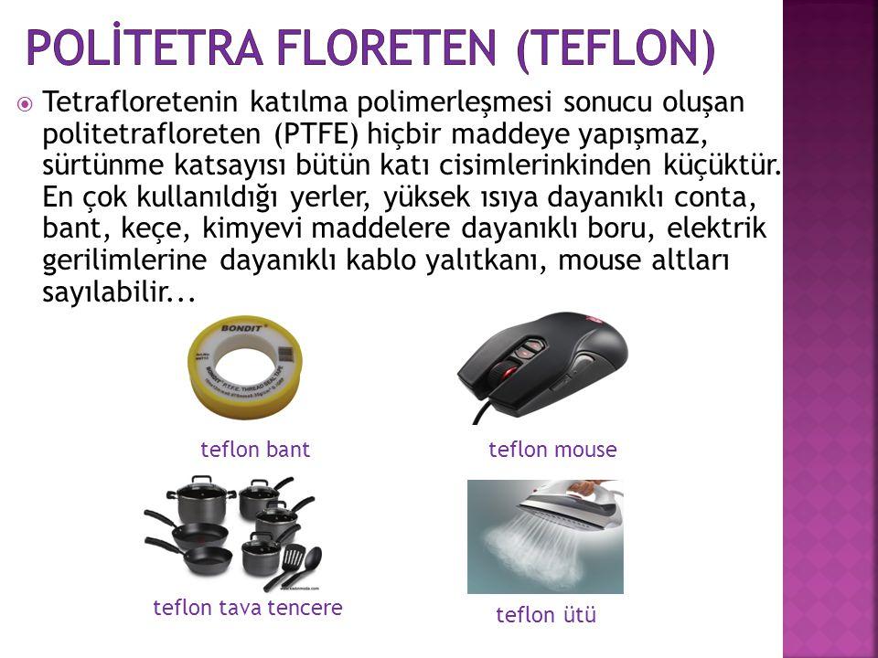  Tetrafloretenin katılma polimerleşmesi sonucu oluşan politetrafloreten (PTFE) hiçbir maddeye yapışmaz, sürtünme katsayısı bütün katı cisimlerinkinde