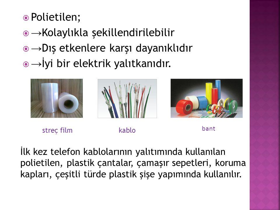  Polietilen;  → Kolaylıkla şekillendirilebilir  → Dış etkenlere karşı dayanıklıdır  → İyi bir elektrik yalıtkanıdır. streç filmkablo bant İlk kez