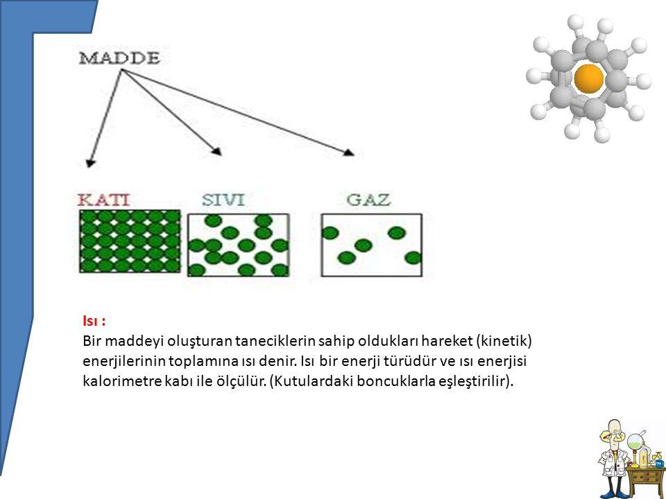 Isı : Bir maddeyi oluşturan taneciklerin sahip oldukları hareket (kinetik) enerjilerinin toplamına ısı denir.
